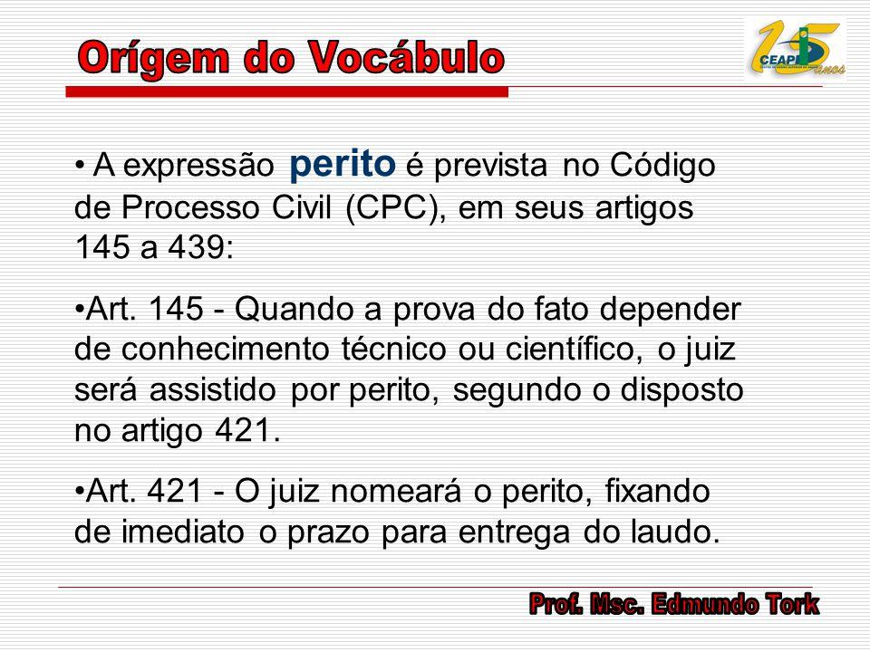 A expressão perito é prevista no Código de Processo Civil (CPC), em seus artigos 145 a 439: Art. 145 - Quando a prova do fato depender de conhecimento