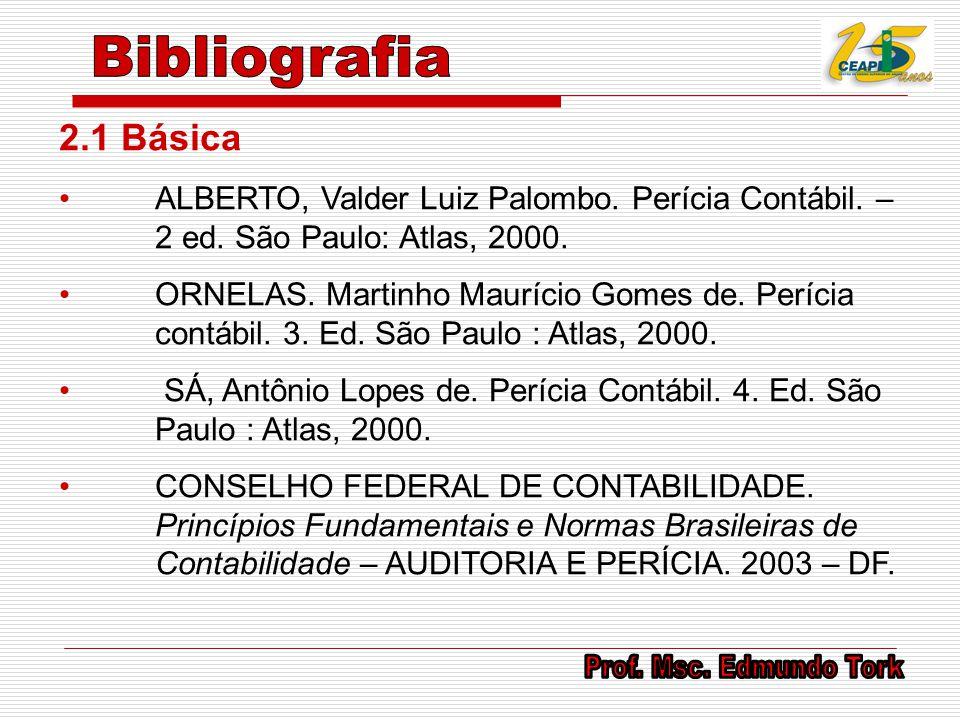 2.1 Básica ALBERTO, Valder Luiz Palombo. Perícia Contábil. – 2 ed. São Paulo: Atlas, 2000. ORNELAS. Martinho Maurício Gomes de. Perícia contábil. 3. E