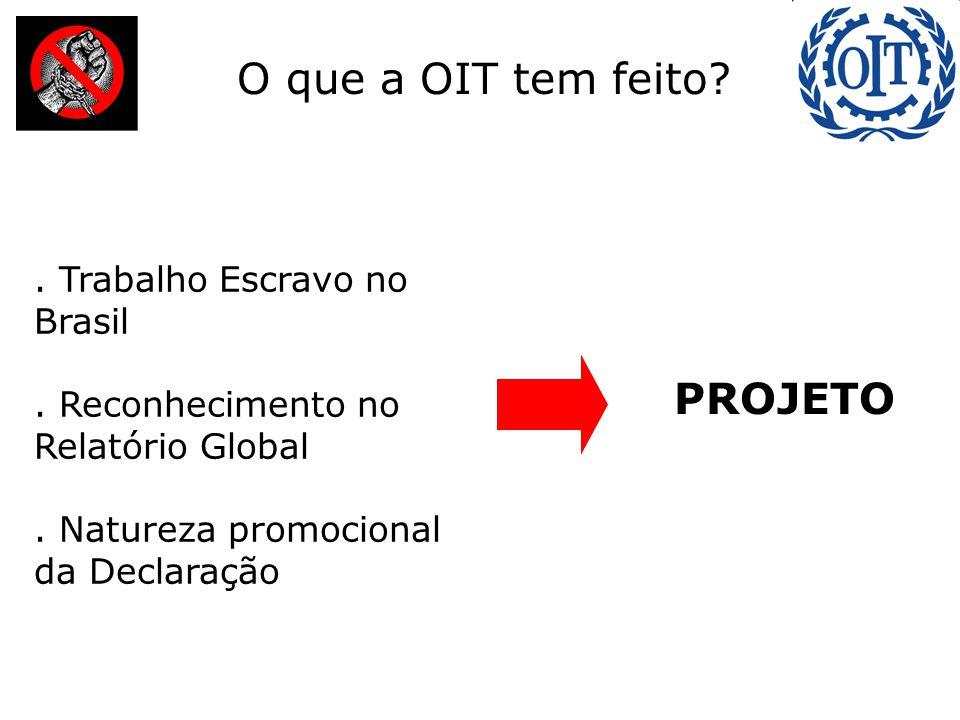 :. Trabalho Escravo no Brasil. Reconhecimento no Relatório Global. Natureza promocional da Declaração O que a OIT tem feito? PROJETO
