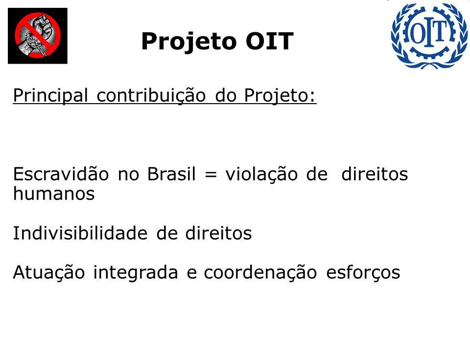 : Projeto OIT Principal contribuição do Projeto: Escravidão no Brasil = violação de direitos humanos Indivisibilidade de direitos Atuação integrada e coordenação esforços