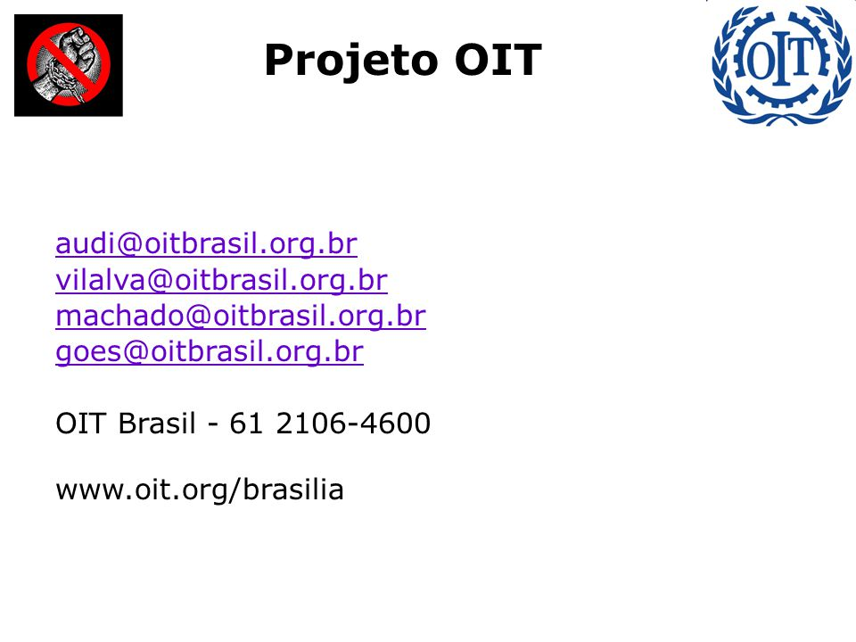: Projeto OIT audi@oitbrasil.org.br vilalva@oitbrasil.org.br machado@oitbrasil.org.br goes@oitbrasil.org.br OIT Brasil - 61 2106-4600 www.oit.org/bras