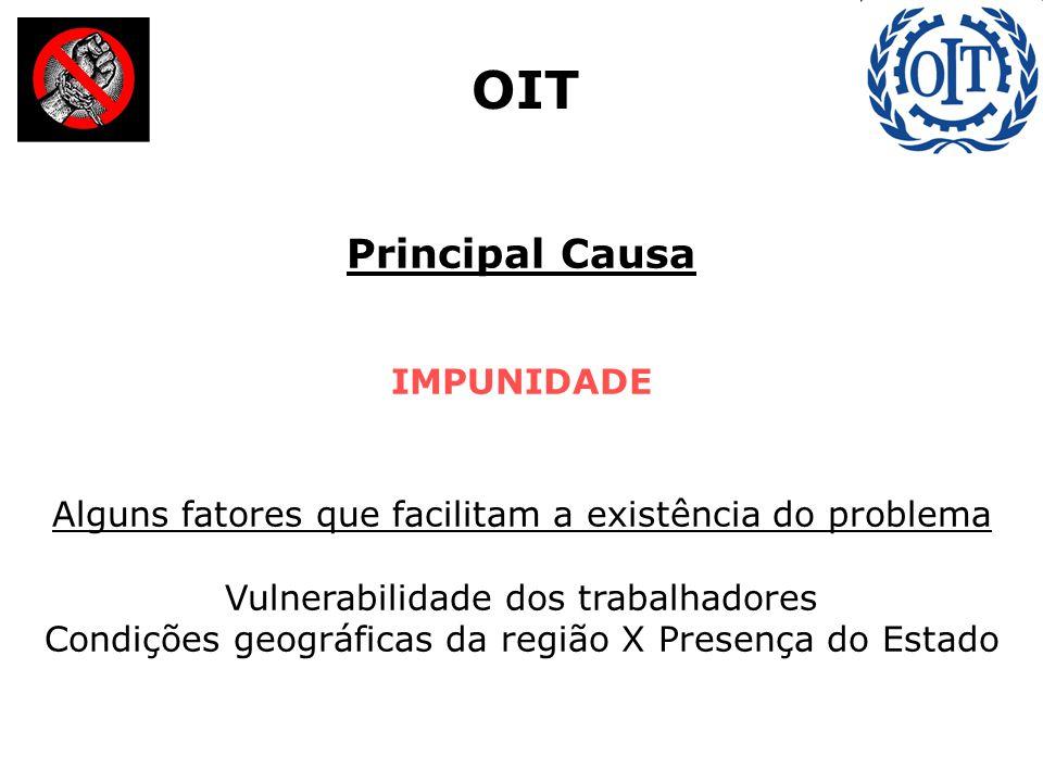 Principal Causa IMPUNIDADE Alguns fatores que facilitam a existência do problema Vulnerabilidade dos trabalhadores Condições geográficas da região X Presença do Estado OIT