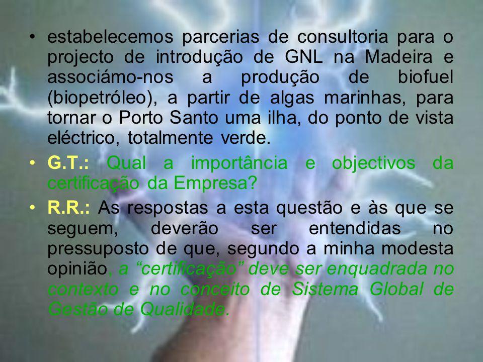 estabelecemos parcerias de consultoria para o projecto de introdução de GNL na Madeira e associámo-nos a produção de biofuel (biopetróleo), a partir de algas marinhas, para tornar o Porto Santo uma ilha, do ponto de vista eléctrico, totalmente verde.