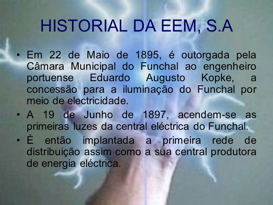 HISTORIAL DA EEM, S.A Em 22 de Maio de 1895, é outorgada pela Câmara Municipal do Funchal ao engenheiro portuense Eduardo Augusto Kopke, a concessão para a iluminação do Funchal por meio de electricidade.