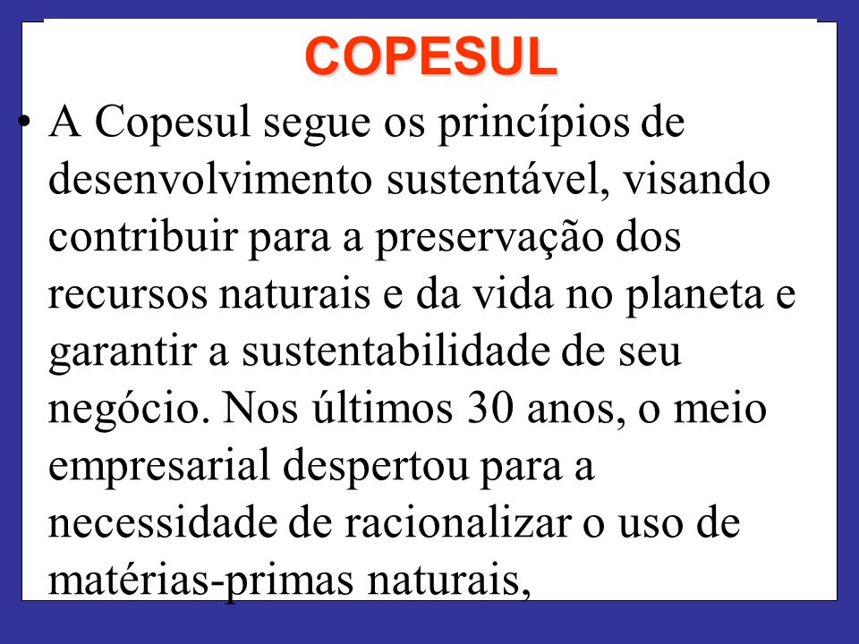 COPESUL A Copesul segue os princípios de desenvolvimento sustentável, visando contribuir para a preservação dos recursos naturais e da vida no planeta e garantir a sustentabilidade de seu negócio.