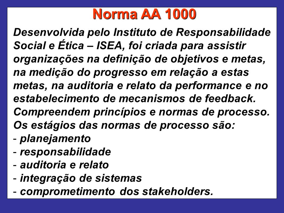 Norma AA 1000 Desenvolvida pelo Instituto de Responsabilidade Social e Ética – ISEA, foi criada para assistir organizações na definição de objetivos e metas, na medição do progresso em relação a estas metas, na auditoria e relato da performance e no estabelecimento de mecanismos de feedback.