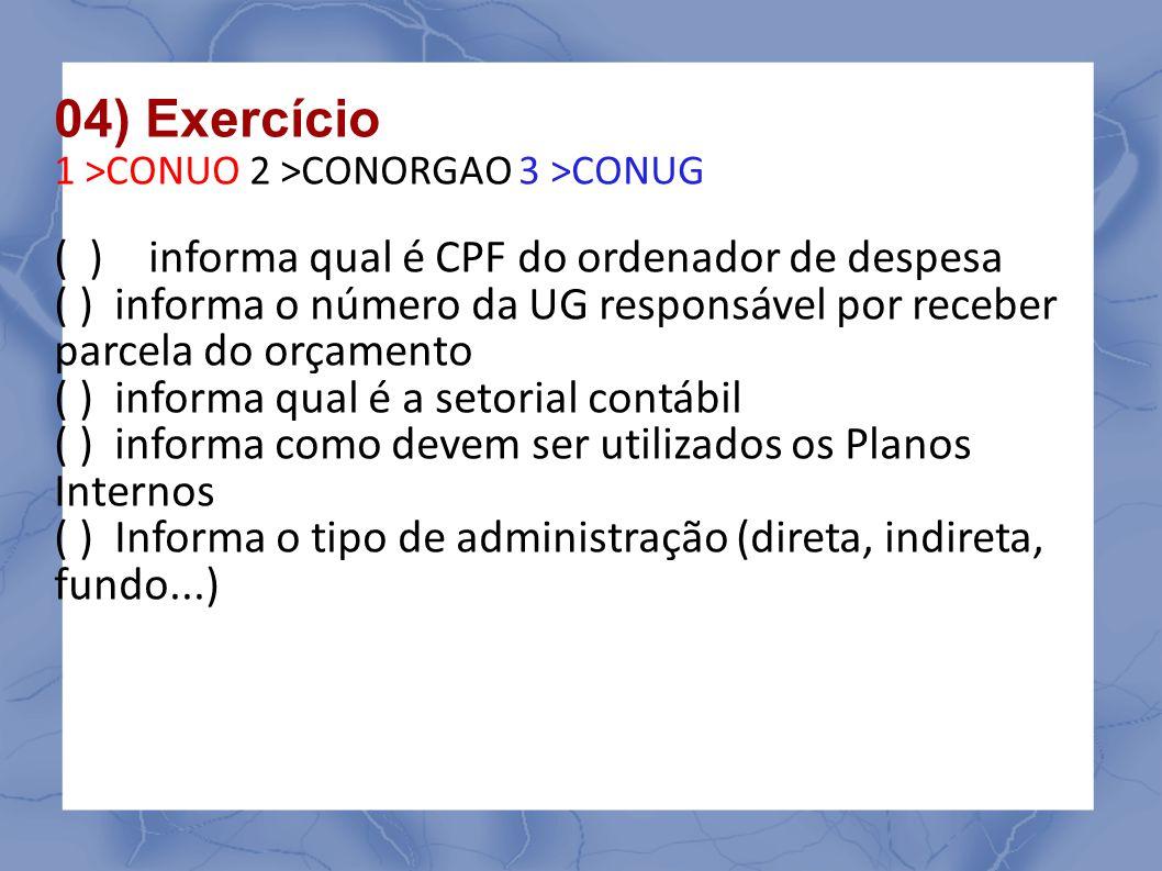 04) Exercício 1 >CONUO 2 >CONORGAO 3 >CONUG ( ) informa qual é CPF do ordenador de despesa ( ) informa o número da UG responsável por receber parcela do orçamento ( ) informa qual é a setorial contábil ( ) informa como devem ser utilizados os Planos Internos ( ) Informa o tipo de administração (direta, indireta, fundo...)