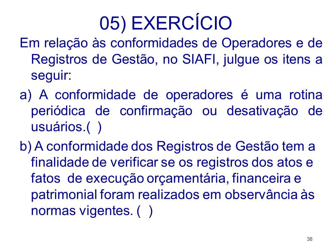 05) EXERCÍCIO Em relação às conformidades de Operadores e de Registros de Gestão, no SIAFI, julgue os itens a seguir: a) A conformidade de operadores é uma rotina periódica de confirmação ou desativação de usuários.( ) b) A conformidade dos Registros de Gestão tem a finalidade de verificar se os registros dos atos e fatos de execução orçamentária, financeira e patrimonial foram realizados em observância às normas vigentes.