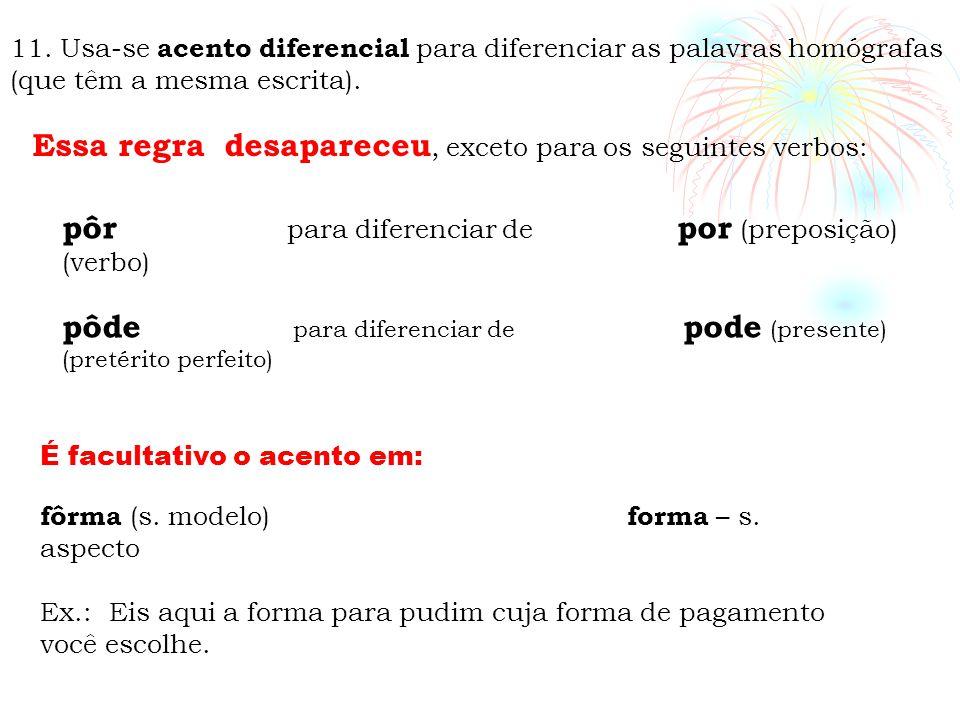 11. Usa-se acento diferencial para diferenciar as palavras homógrafas (que têm a mesma escrita). Essa regra desapareceu, exceto para os seguintes verb