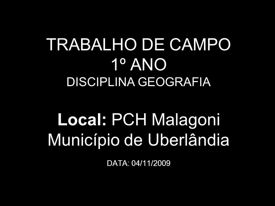 TRABALHO DE CAMPO 1º ANO DISCIPLINA GEOGRAFIA Local: PCH Malagoni Município de Uberlândia DATA: 04/11/2009