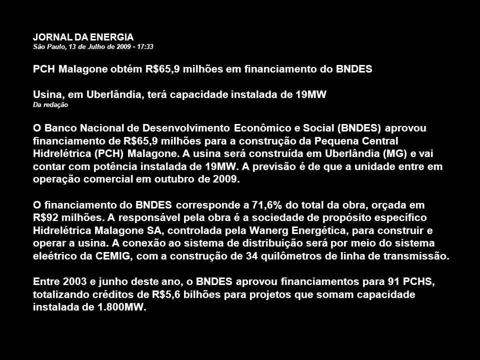 JORNAL DA ENERGIA São Paulo, 13 de Julho de 2009 - 17:33 PCH Malagone obtém R$65,9 milhões em financiamento do BNDES Usina, em Uberlândia, terá capaci