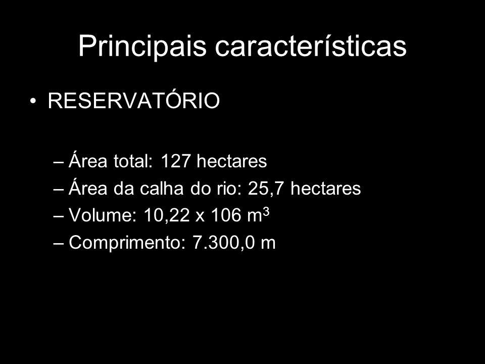 Principais características RESERVATÓRIO –Área total: 127 hectares –Área da calha do rio: 25,7 hectares –Volume: 10,22 x 106 m 3 –Comprimento: 7.300,0