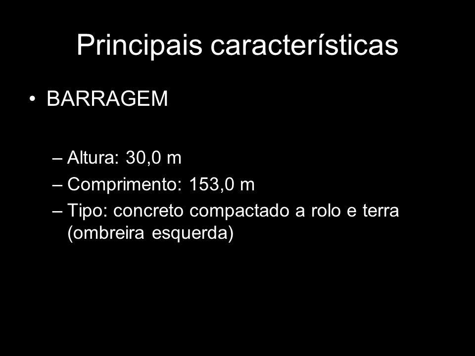 Principais características BARRAGEM –Altura: 30,0 m –Comprimento: 153,0 m –Tipo: concreto compactado a rolo e terra (ombreira esquerda)