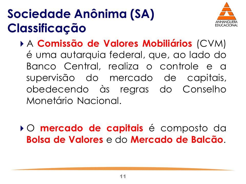 11 Sociedade Anônima (SA) Classificação  A Comissão de Valores Mobiliários (CVM) é uma autarquia federal, que, ao lado do Banco Central, realiza o co