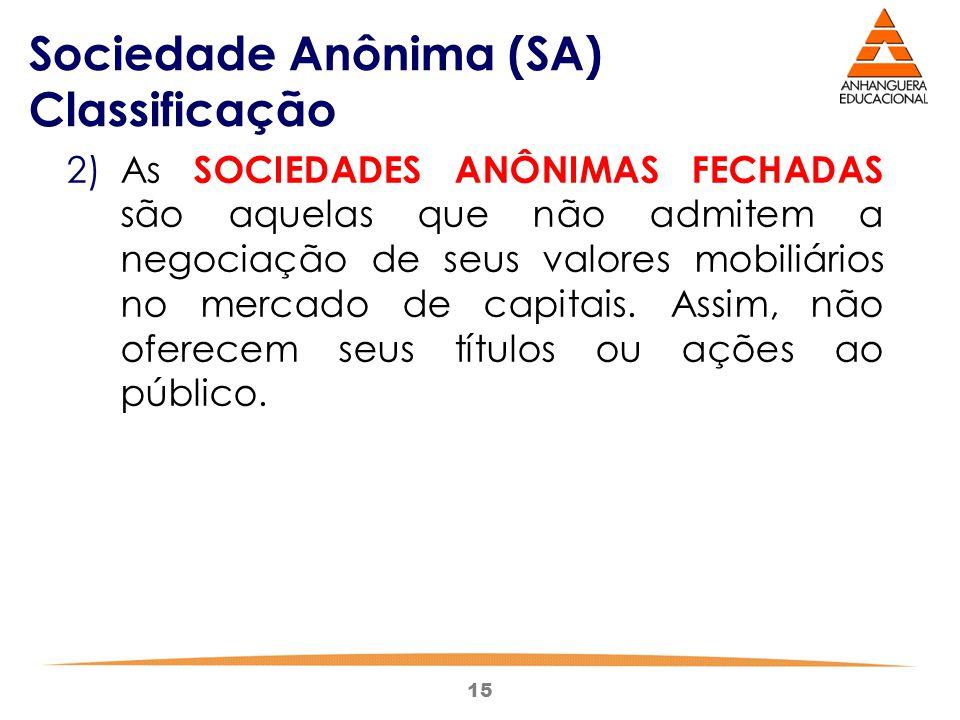 15 Sociedade Anônima (SA) Classificação 2)As SOCIEDADES ANÔNIMAS FECHADAS são aquelas que não admitem a negociação de seus valores mobiliários no merc