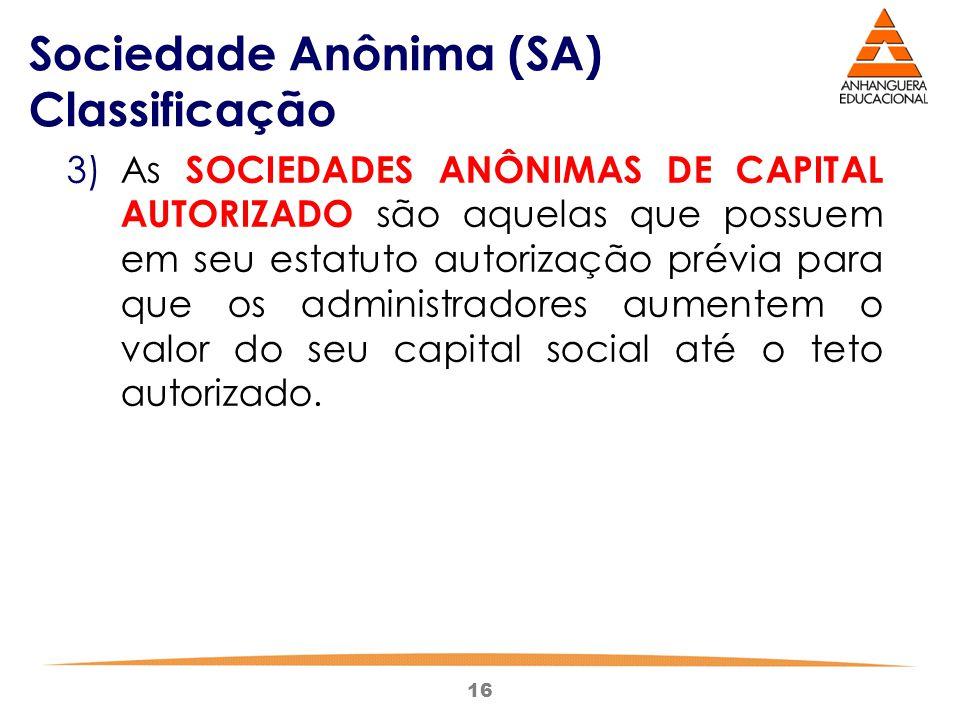 16 Sociedade Anônima (SA) Classificação 3)As SOCIEDADES ANÔNIMAS DE CAPITAL AUTORIZADO são aquelas que possuem em seu estatuto autorização prévia para