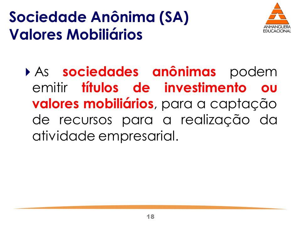 18 Sociedade Anônima (SA) Valores Mobiliários  As sociedades anônimas podem emitir títulos de investimento ou valores mobiliários, para a captação de