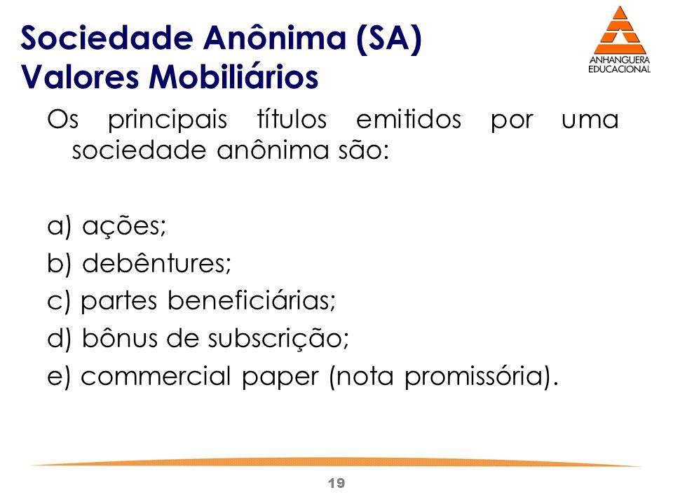 19 Sociedade Anônima (SA) Valores Mobiliários Os principais títulos emitidos por uma sociedade anônima são: a) ações; b) debêntures; c) partes benefic