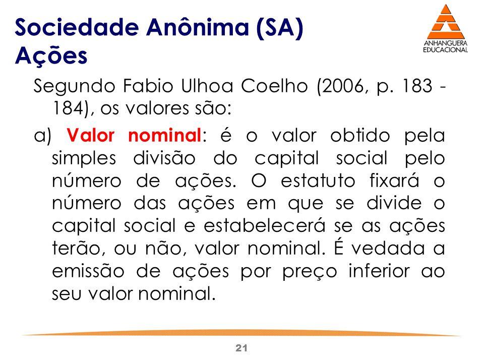 21 Sociedade Anônima (SA) Ações Segundo Fabio Ulhoa Coelho (2006, p. 183 - 184), os valores são: a) Valor nominal : é o valor obtido pela simples divi
