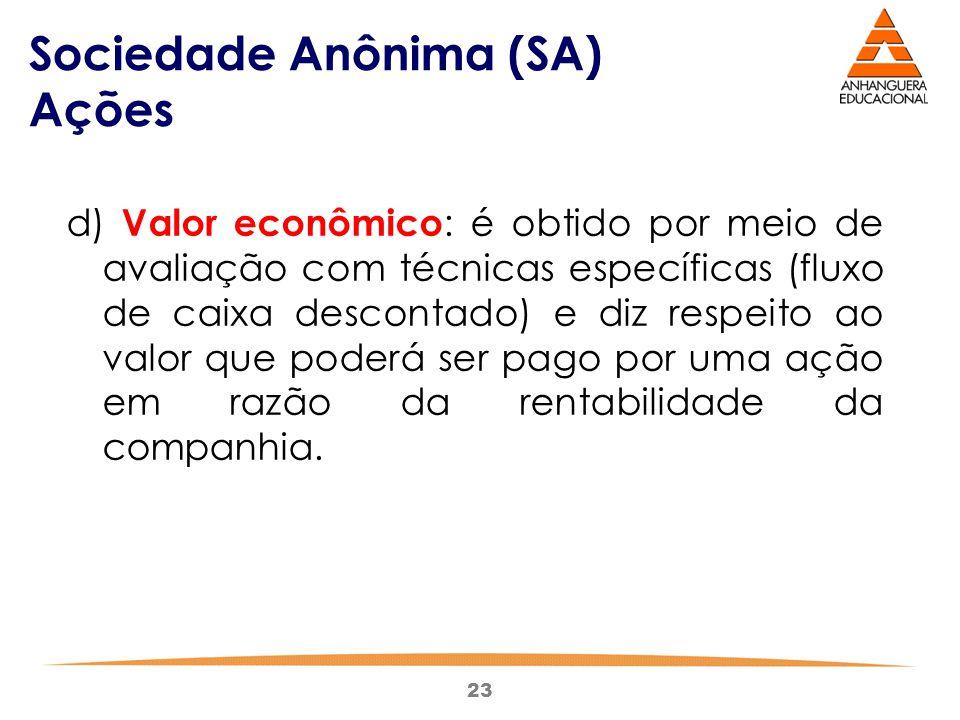23 Sociedade Anônima (SA) Ações d) Valor econômico : é obtido por meio de avaliação com técnicas específicas (fluxo de caixa descontado) e diz respeit