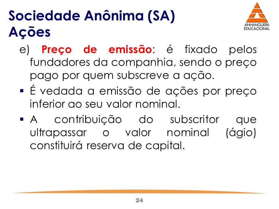 24 Sociedade Anônima (SA) Ações e) Preço de emissão : é fixado pelos fundadores da companhia, sendo o preço pago por quem subscreve a ação.  É vedada
