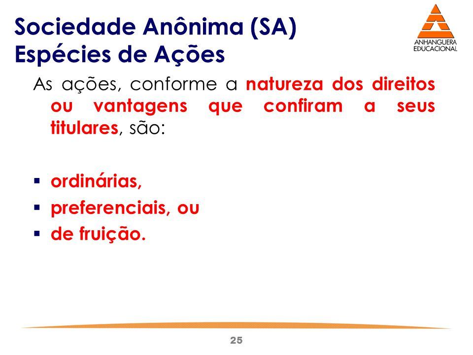 25 Sociedade Anônima (SA) Espécies de Ações As ações, conforme a natureza dos direitos ou vantagens que confiram a seus titulares, são:  ordinárias,