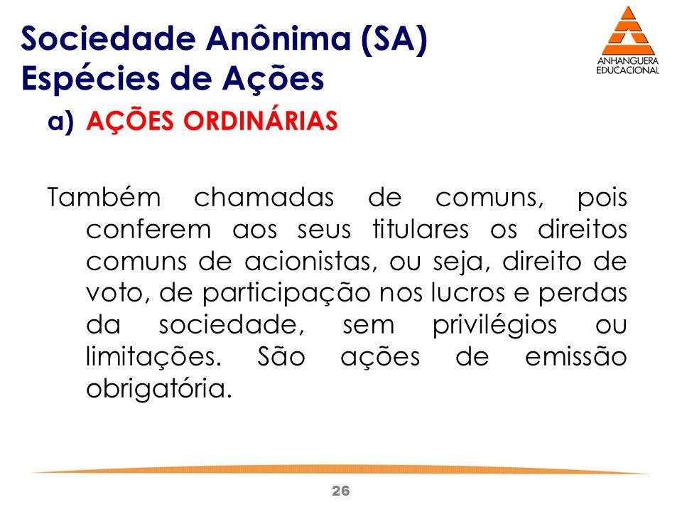 26 Sociedade Anônima (SA) Espécies de Ações a)AÇÕES ORDINÁRIAS Também chamadas de comuns, pois conferem aos seus titulares os direitos comuns de acion