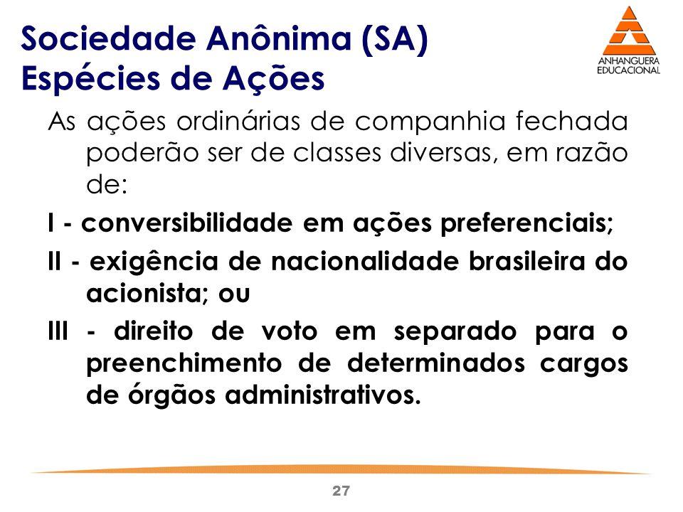 27 Sociedade Anônima (SA) Espécies de Ações As ações ordinárias de companhia fechada poderão ser de classes diversas, em razão de: I - conversibilidad