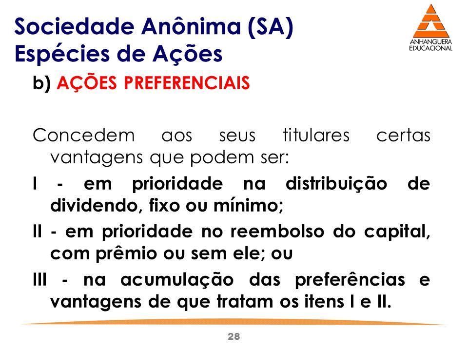 28 Sociedade Anônima (SA) Espécies de Ações b) AÇÕES PREFERENCIAIS Concedem aos seus titulares certas vantagens que podem ser: I - em prioridade na di