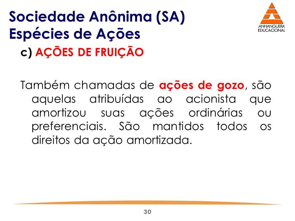 30 Sociedade Anônima (SA) Espécies de Ações c) AÇÕES DE FRUIÇÃO Também chamadas de ações de gozo, são aquelas atribuídas ao acionista que amortizou su