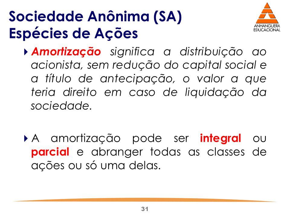 31 Sociedade Anônima (SA) Espécies de Ações  Amortização significa a distribuição ao acionista, sem redução do capital social e a título de antecipaç