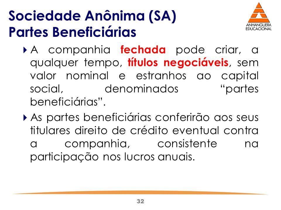 32 Sociedade Anônima (SA) Partes Beneficiárias  A companhia fechada pode criar, a qualquer tempo, títulos negociáveis, sem valor nominal e estranhos