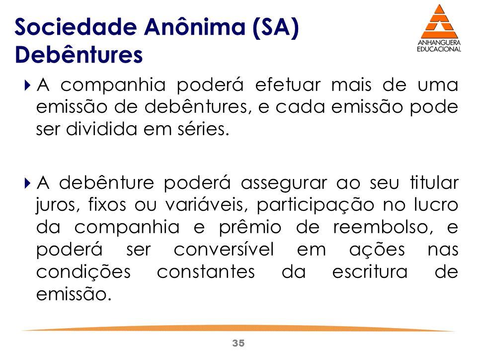 35 Sociedade Anônima (SA) Debêntures  A companhia poderá efetuar mais de uma emissão de debêntures, e cada emissão pode ser dividida em séries.  A d