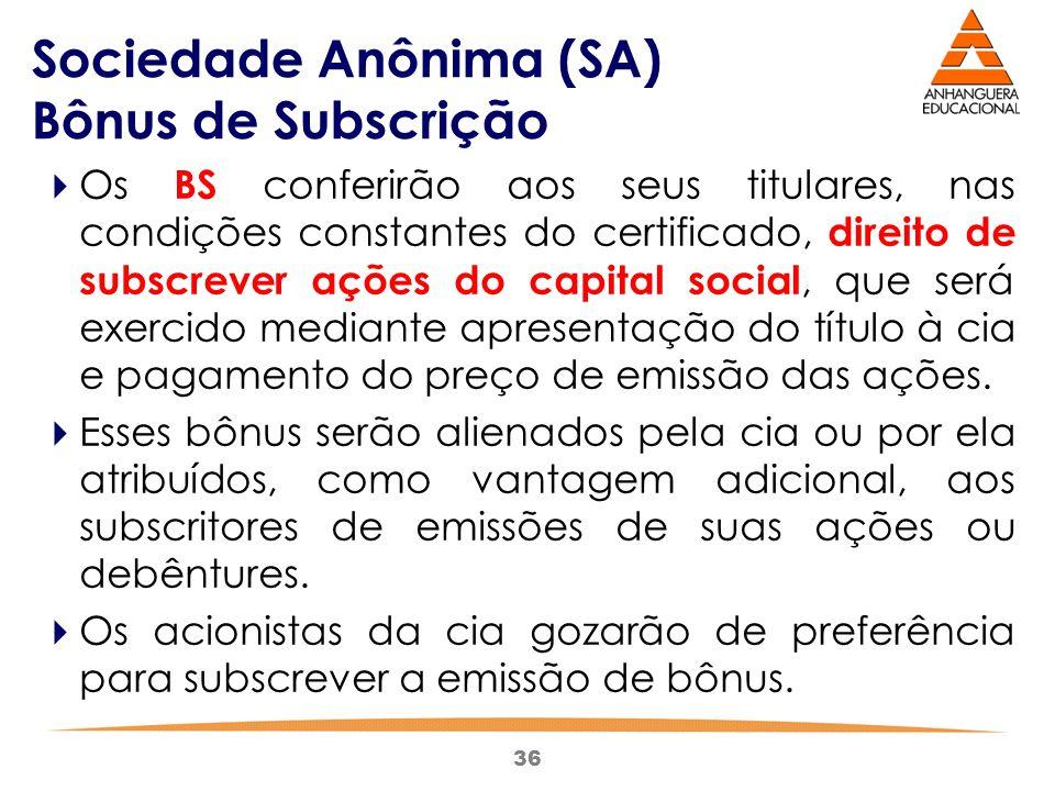36 Sociedade Anônima (SA) Bônus de Subscrição  Os BS conferirão aos seus titulares, nas condições constantes do certificado, direito de subscrever aç