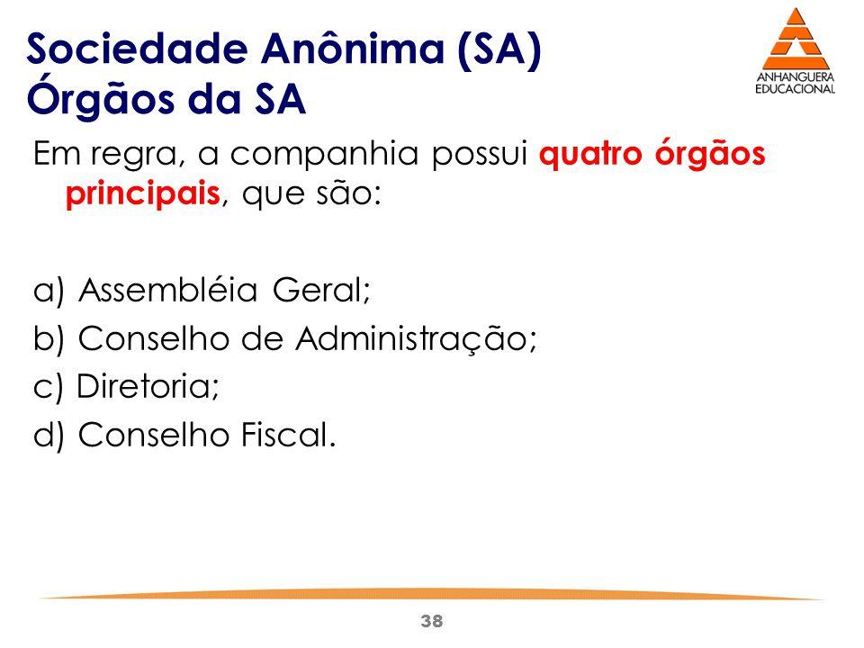 38 Sociedade Anônima (SA) Órgãos da SA Em regra, a companhia possui quatro órgãos principais, que são: a) Assembléia Geral; b) Conselho de Administraç