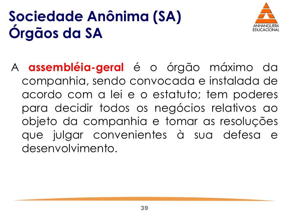 39 Sociedade Anônima (SA) Órgãos da SA A assembléia-geral é o órgão máximo da companhia, sendo convocada e instalada de acordo com a lei e o estatuto;