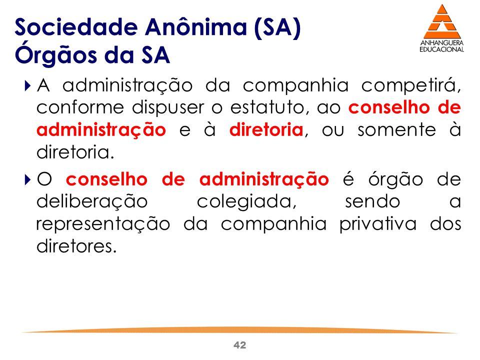 42 Sociedade Anônima (SA) Órgãos da SA  A administração da companhia competirá, conforme dispuser o estatuto, ao conselho de administração e à direto