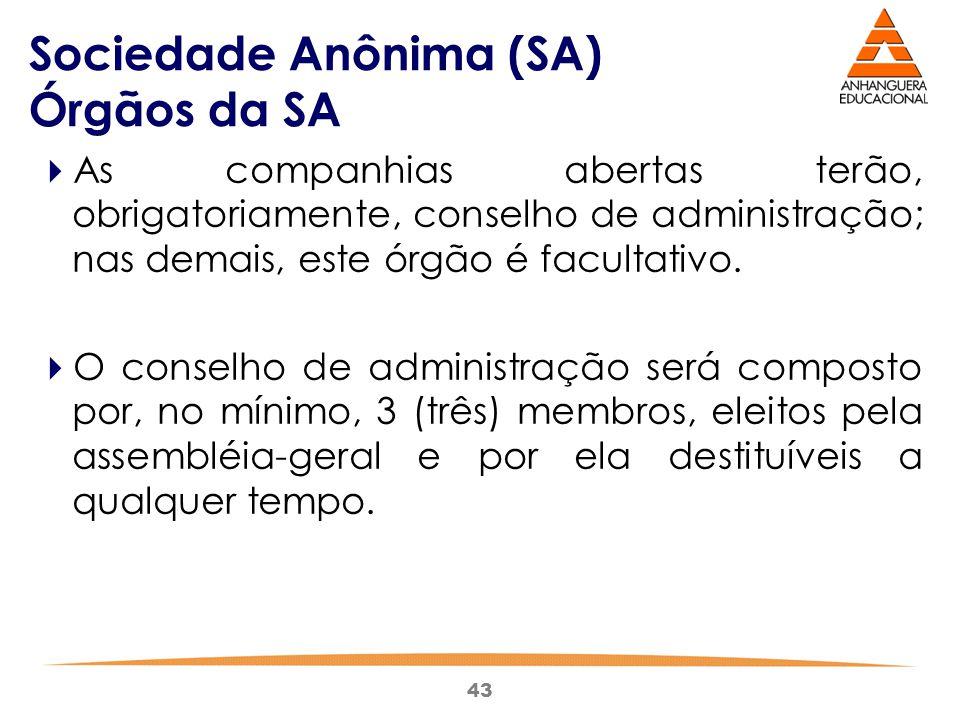 43 Sociedade Anônima (SA) Órgãos da SA  As companhias abertas terão, obrigatoriamente, conselho de administração; nas demais, este órgão é facultativ