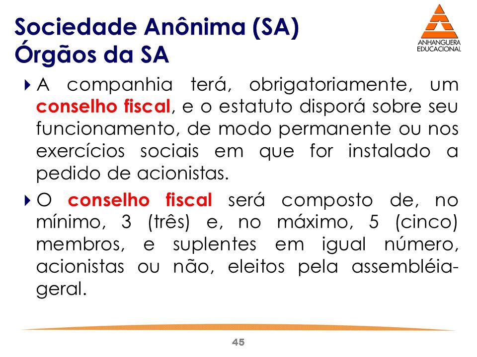 45 Sociedade Anônima (SA) Órgãos da SA  A companhia terá, obrigatoriamente, um conselho fiscal, e o estatuto disporá sobre seu funcionamento, de modo