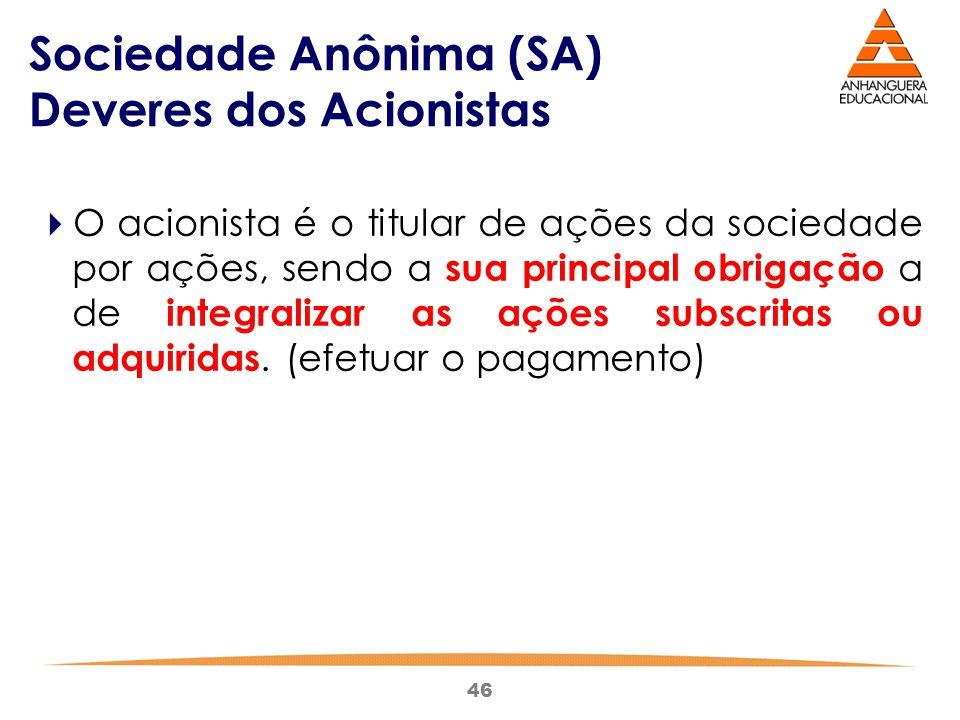 46 Sociedade Anônima (SA) Deveres dos Acionistas  O acionista é o titular de ações da sociedade por ações, sendo a sua principal obrigação a de integ