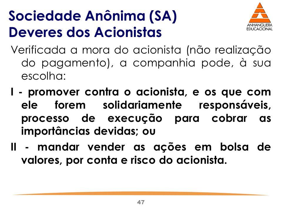 47 Sociedade Anônima (SA) Deveres dos Acionistas Verificada a mora do acionista (não realização do pagamento), a companhia pode, à sua escolha: I - pr
