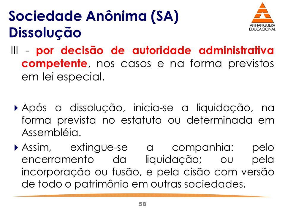 58 Sociedade Anônima (SA) Dissolução III - por decisão de autoridade administrativa competente, nos casos e na forma previstos em lei especial.  Após