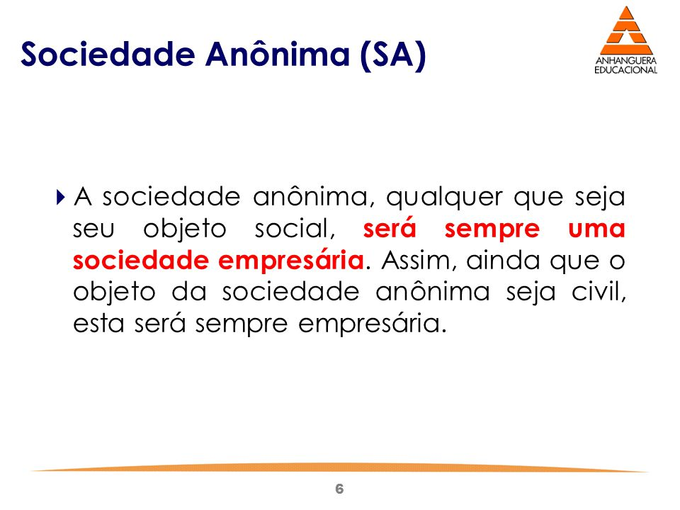 6 Sociedade Anônima (SA)  A sociedade anônima, qualquer que seja seu objeto social, será sempre uma sociedade empresária. Assim, ainda que o objeto d
