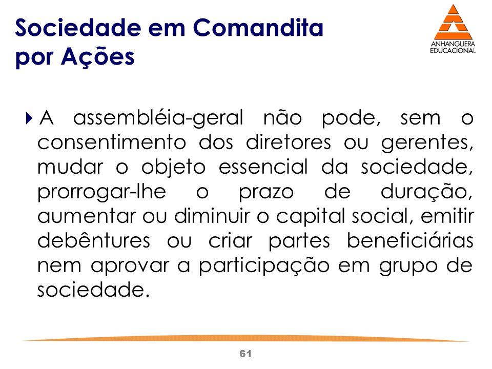 61 Sociedade em Comandita por Ações  A assembléia-geral não pode, sem o consentimento dos diretores ou gerentes, mudar o objeto essencial da sociedad