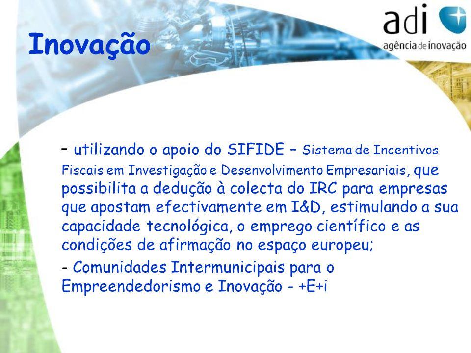 Inovação - utilizando o apoio do SIFIDE – Sistema de Incentivos Fiscais em Investigação e Desenvolvimento Empresariais, que possibilita a dedução à colecta do IRC para empresas que apostam efectivamente em I&D, estimulando a sua capacidade tecnológica, o emprego científico e as condições de afirmação no espaço europeu; - Comunidades Intermunicipais para o Empreendedorismo e Inovação - +E+i