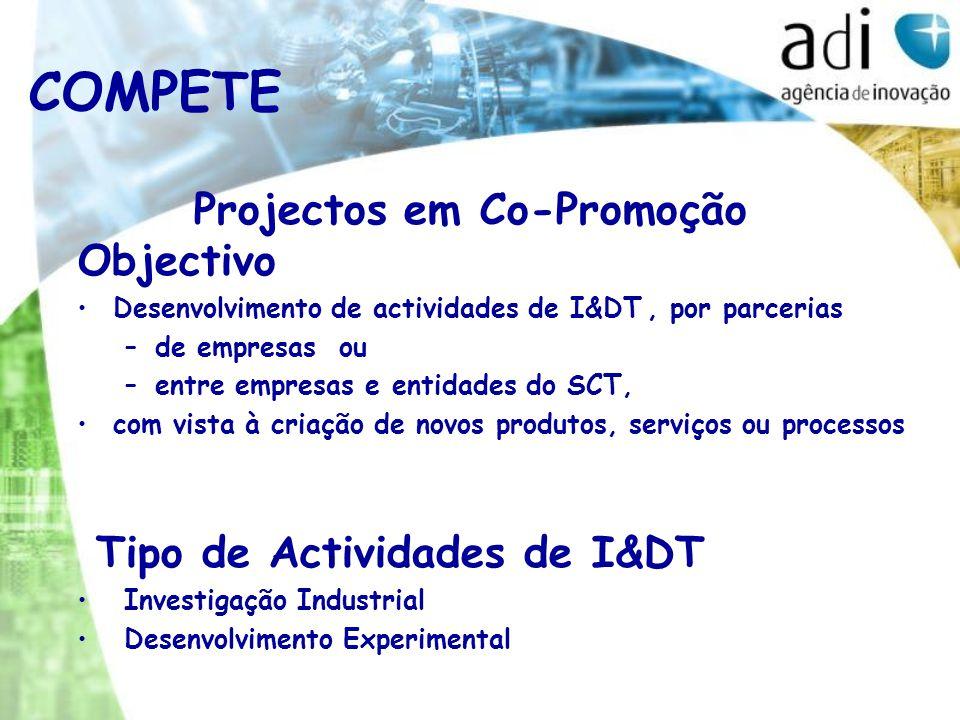 COMPETE Projectos em Co-Promoção Objectivo Desenvolvimento de actividades de I&DT, por parcerias –de empresas ou –entre empresas e entidades do SCT, com vista à criação de novos produtos, serviços ou processos Tipo de Actividades de I&DT Investigação Industrial Desenvolvimento Experimental