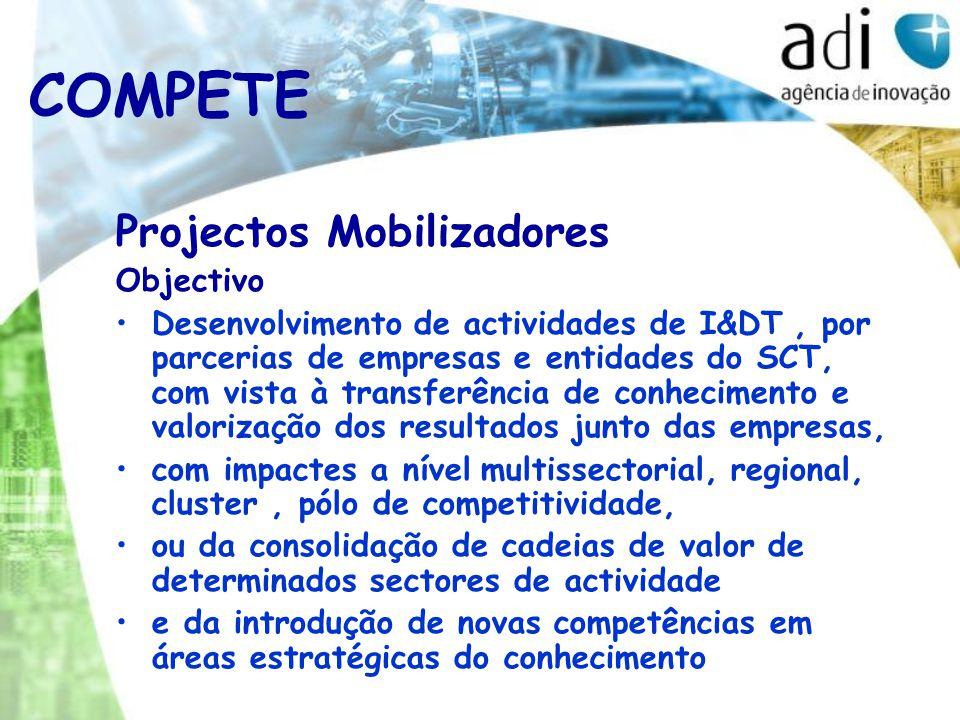 Projectos Mobilizadores Objectivo Desenvolvimento de actividades de I&DT, por parcerias de empresas e entidades do SCT, com vista à transferência de conhecimento e valorização dos resultados junto das empresas, com impactes a nível multissectorial, regional, cluster, pólo de competitividade, ou da consolidação de cadeias de valor de determinados sectores de actividade e da introdução de novas competências em áreas estratégicas do conhecimento COMPETE