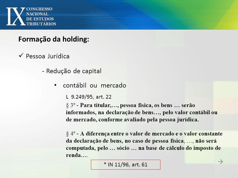 Formação da holding: Pessoa Jurídica - Redução de capital contábil ou mercado L 9.249/95, art. 22 § 3º - Para titular,…, pessoa física, os bens … serã