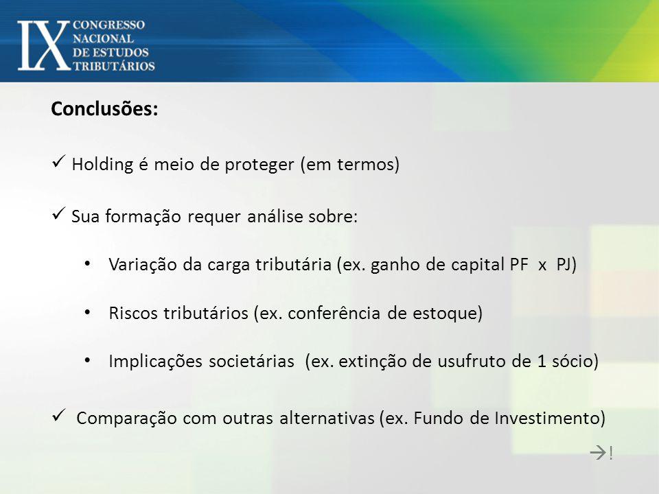 Conclusões: Holding é meio de proteger (em termos) Sua formação requer análise sobre: Variação da carga tributária (ex. ganho de capital PF x PJ) Risc