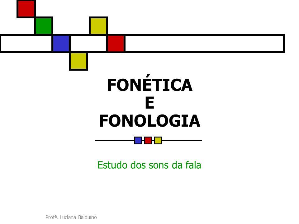 Profª. Luciana Balduíno FONÉTICA E FONOLOGIA Estudo dos sons da fala